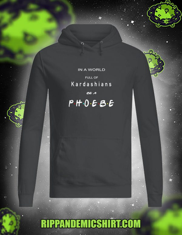 In a world full of kardasshians be a phoebe hoodie
