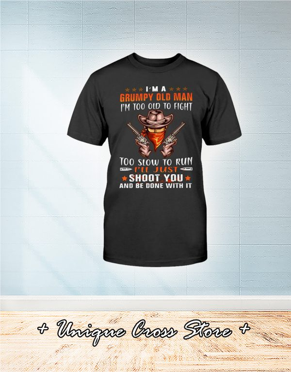 Cowboy I'm A Grumpy Old Man I'm Too Old To Fight Too Slow To Run I'll Just Shoot You And Be Done With It Shirt