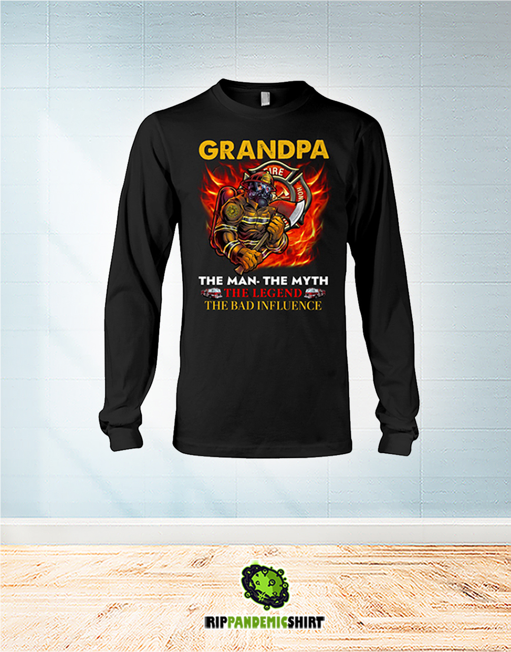Firefighter Grandpa The Man The Myth The Legend The Bad Influence long sleeve