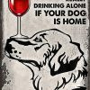 Golden Retriever You're Not Really Drinking Alone If Your Dog Is Home Poster