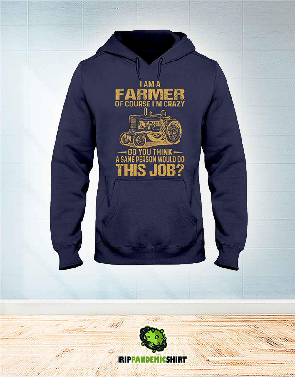 I Am A Farmer Of Course I'm Crazy Do You Think A Sane Person Would Do This Job hoodie