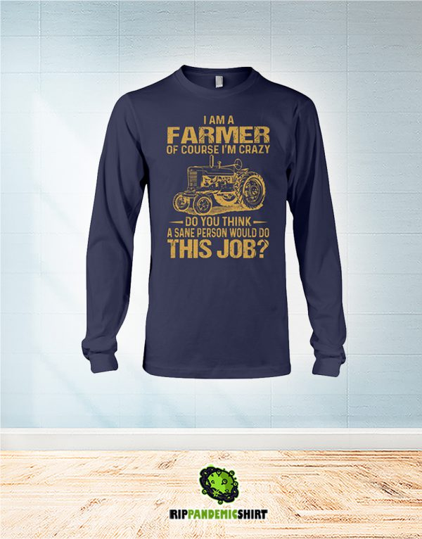 I Am A Farmer Of Course I'm Crazy Do You Think A Sane Person Would Do This Job long sleeve