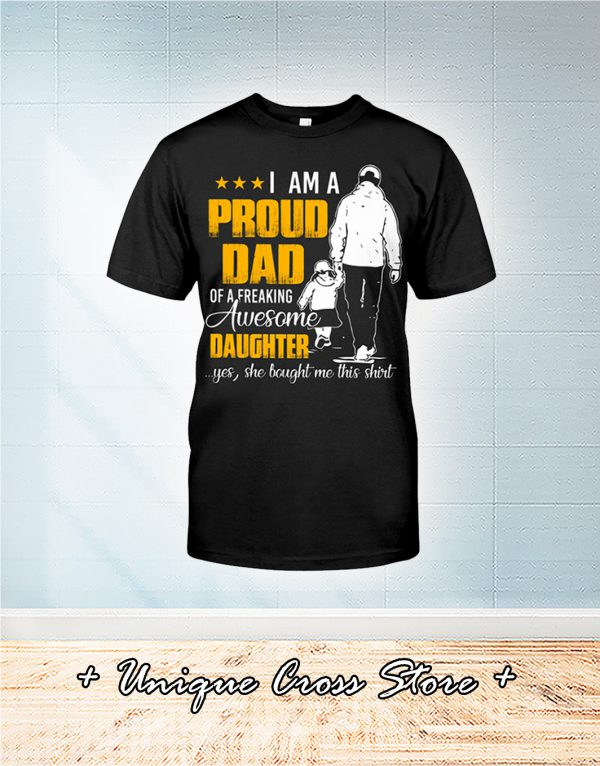 I Am A Proud Dad Of A Freaking Awesome Daughter Yes She Bought Me This Shirt