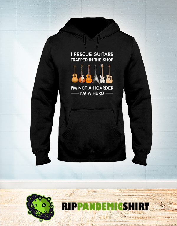 I rescue guitars trapped in the shop I'm not a hoarder hoodie