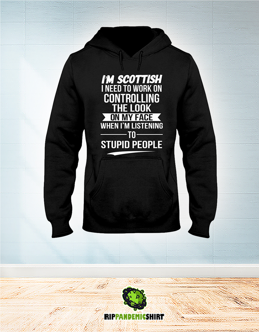 I'm Scottish I Need To Work On Controlling The Look On My Face hoodie