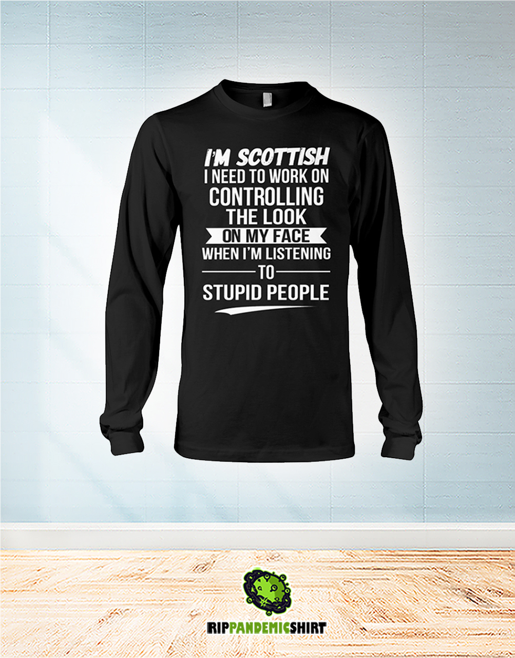 I'm Scottish I Need To Work On Controlling The Look On My Face long sleeve
