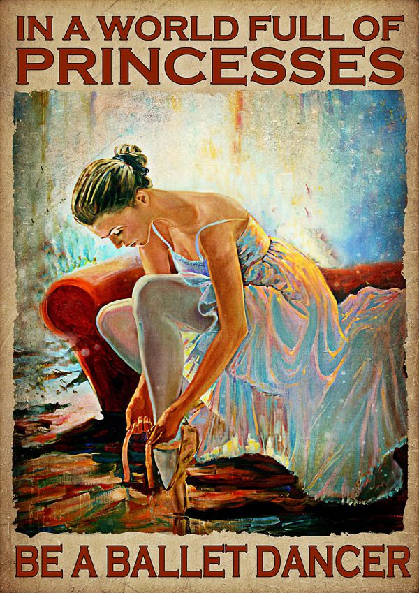 In A World Full Of Princesses Be A Ballet Dancer Poster