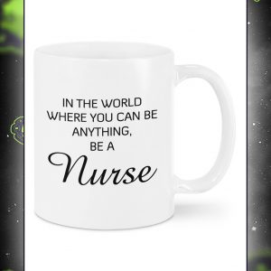 In a world where you can be anything be a nurse mug