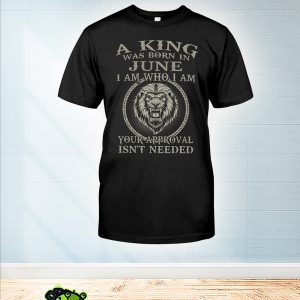 Lion A king was born in june I am who I am shirt