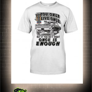 Muscle car you only live once but if you live right once is enough shirt