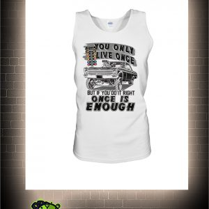 Muscle car you only live once but if you live right once is enough tank