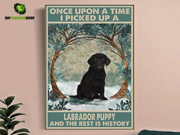 Once upon a time I picked up a labrador puppy and the rest is history poster A1
