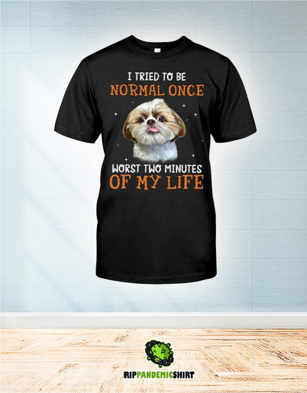 Shih Tzu I Tried To Be Normal Once Worst Two Minutes Of My Life shirt