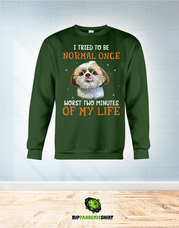 Shih Tzu I Tried To Be Normal Once Worst Two Minutes Of My Life sweatshirt