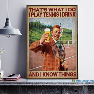 That's what I do I play tennis I drink and I know things poster