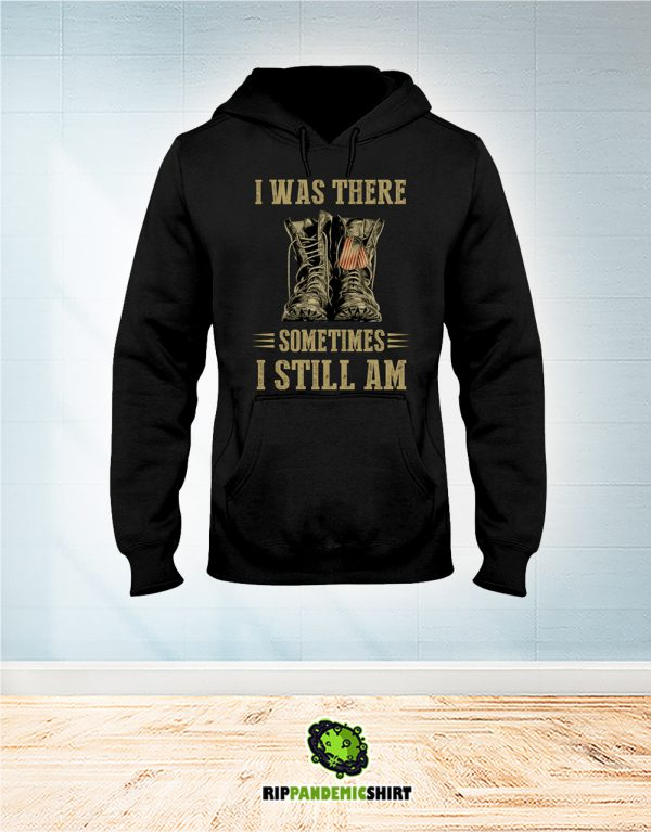 Veteran I Was There Sometimes I Still Am hoodie